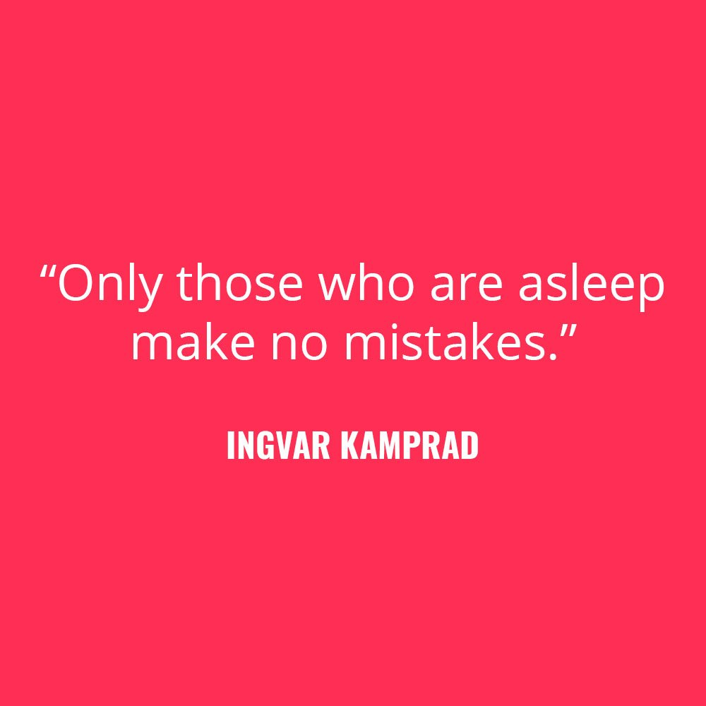"""Only those who are asleep make no mistakes."" -Ingvar Kamprad"