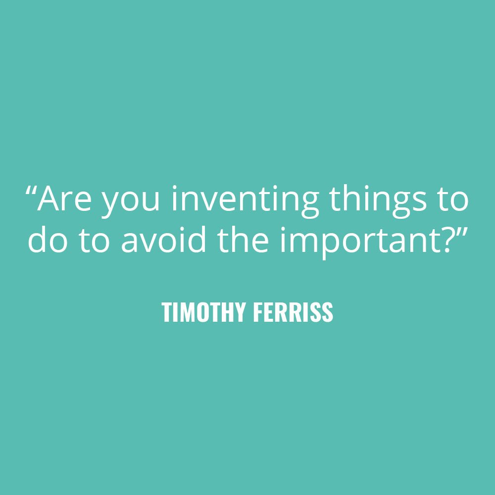 """Are you inventing things to do to avoid the important?"" -Tim Ferriss"