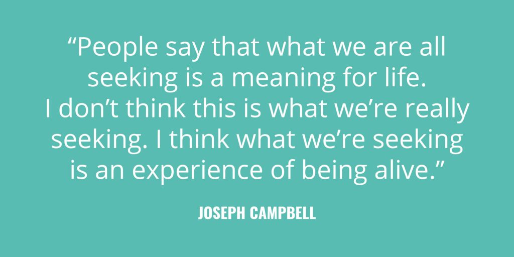 """People say that what we are all seeking is a meaning for life. I don't think this is what we're really seeking. I think what we're seeking is an experience of being alive."" -Joseph Campbell"