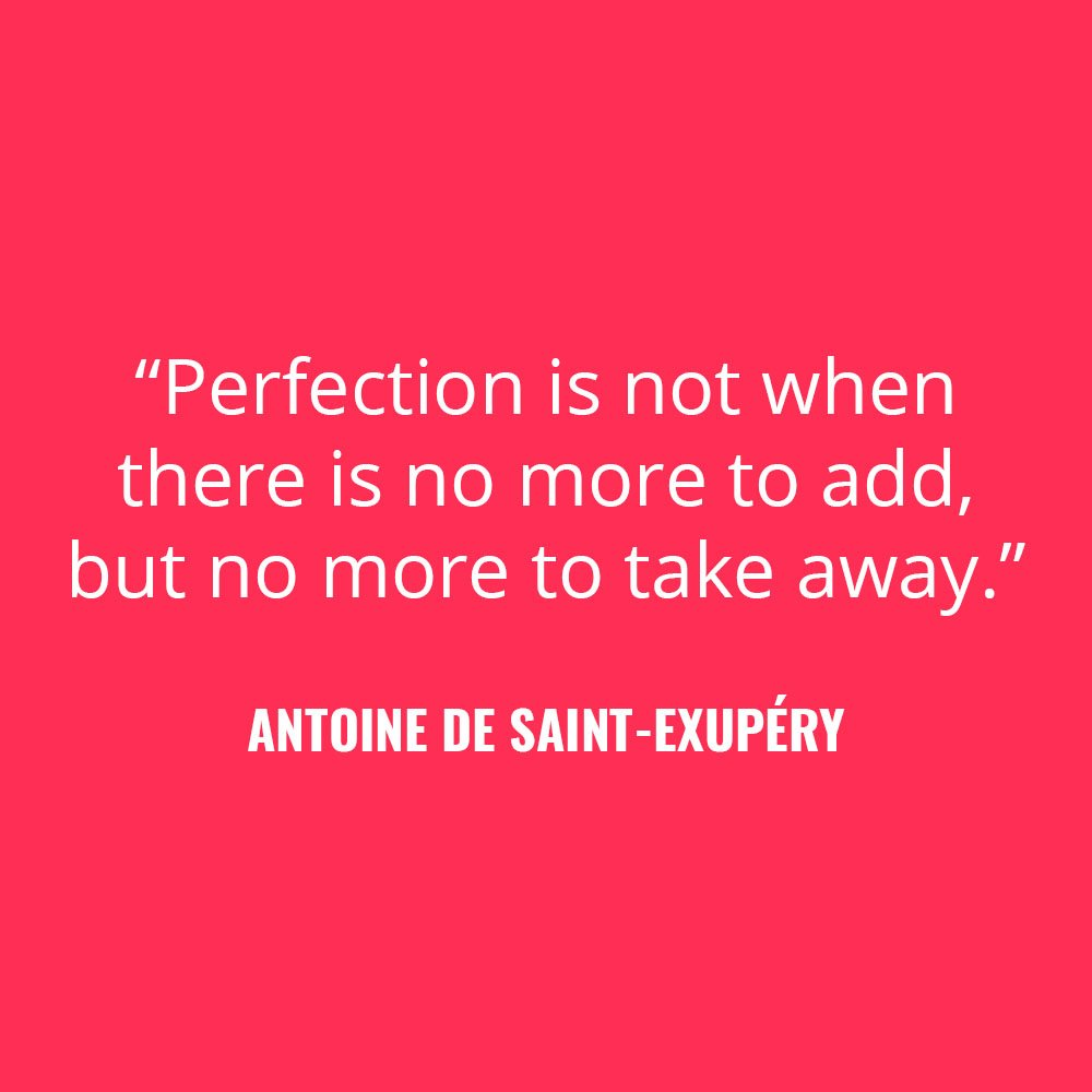 """Perfection is not when there is no more to add, but no more to take away."" -Antoine de Saint-Exupéry"