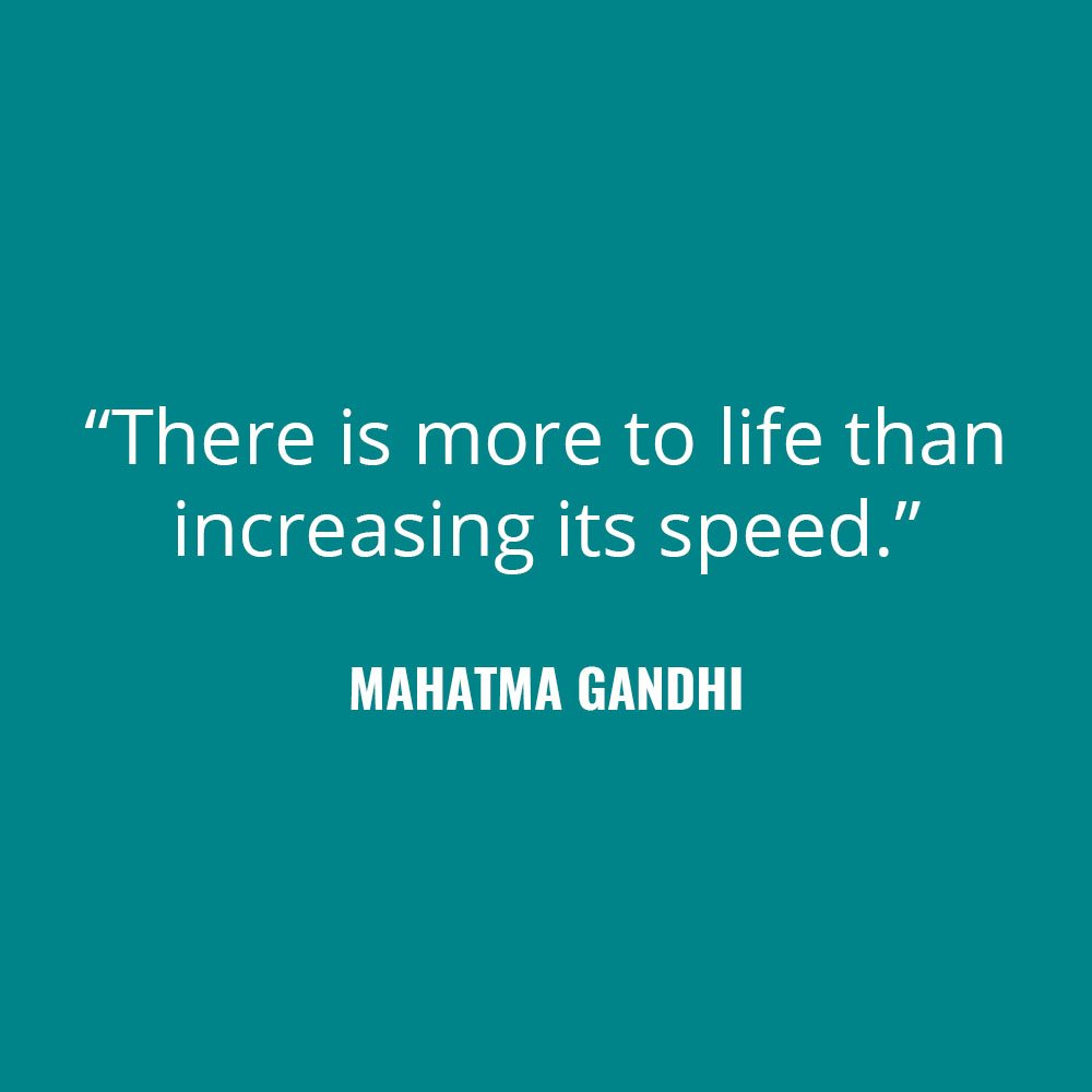 """There is more to life than increasing its speed."" -Mahatma Gandhi"