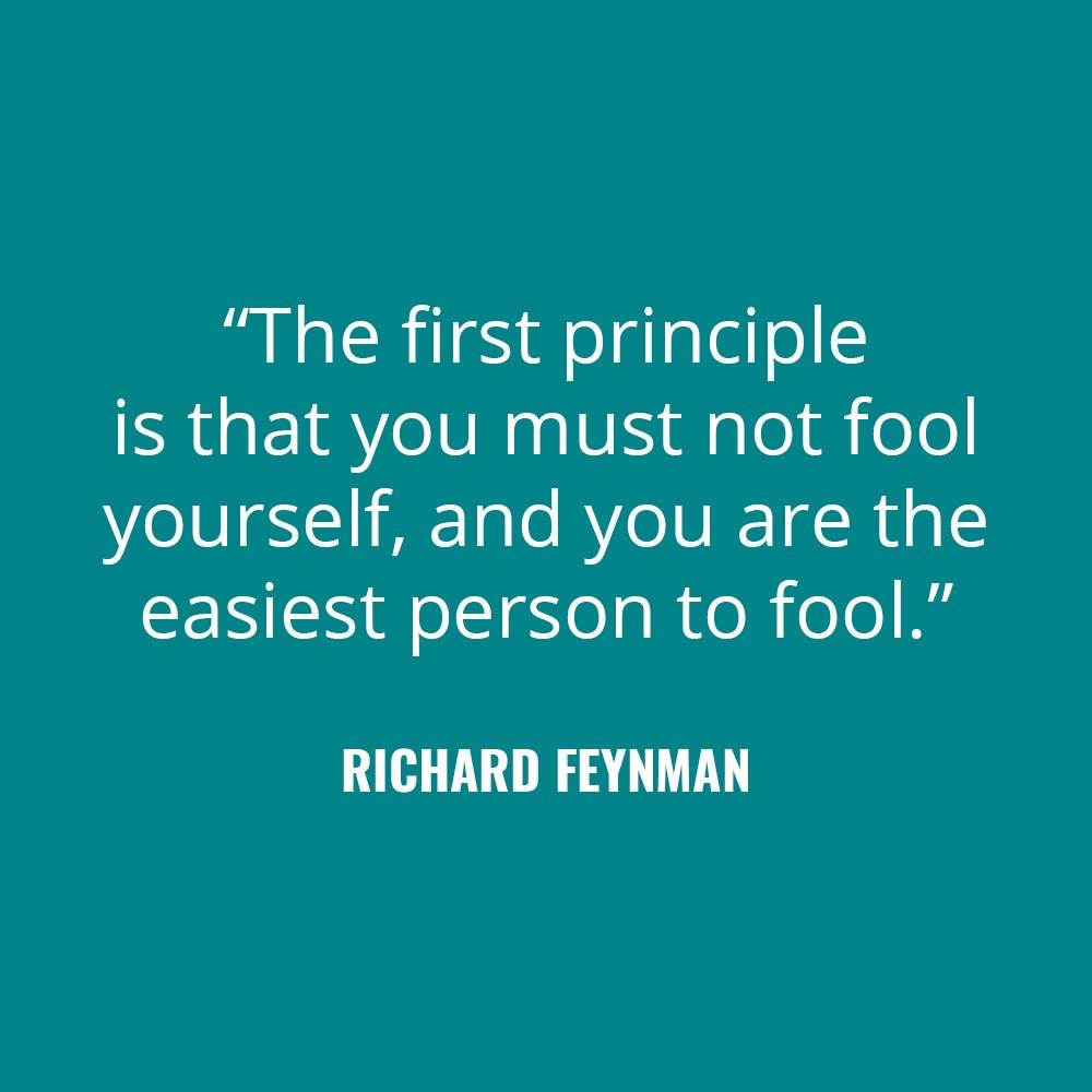 """The first principle is that you must not fool yourself, and you are the easiest person to fool."" -Richard Feynman"