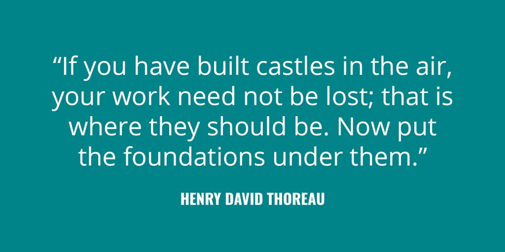 """If you have built castles in the air, your work need not be lost; that is where they should be. Now put the foundations under them."" -Henry David Thoreau"