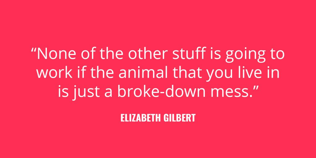"""None of the other stuff is going to work if the animal that you live in is just a broke-down mess."" -Elizabeth Gilbert"